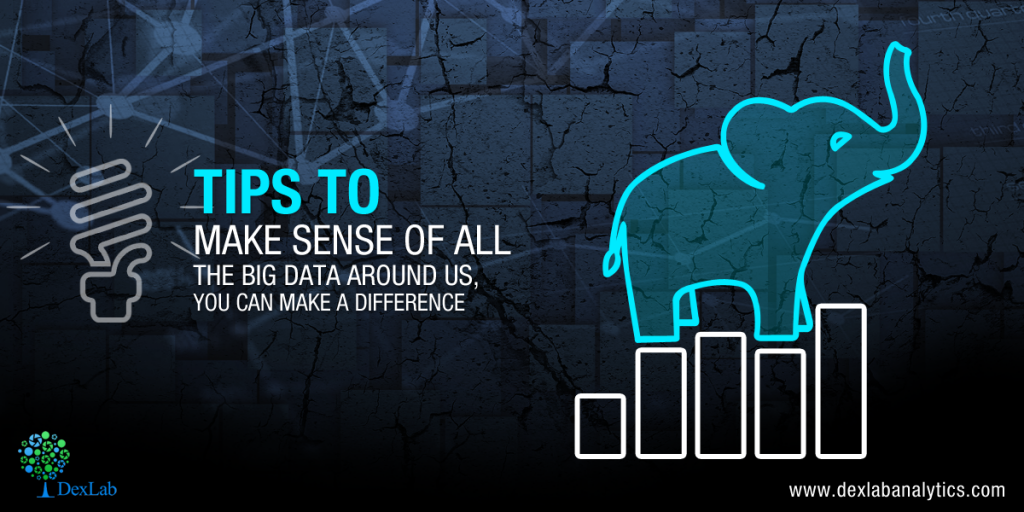 Tips To Make Sense Of All The Big Data Around Us, You Can Make A Difference