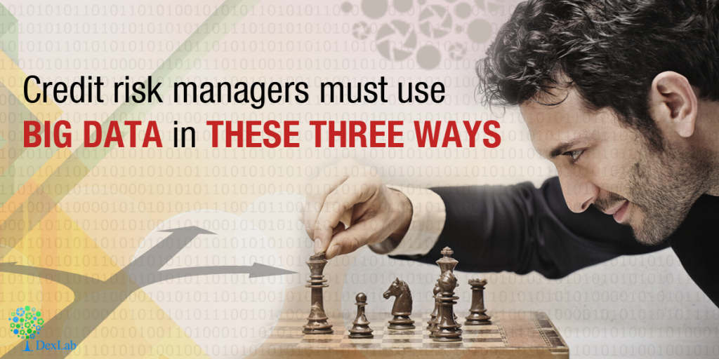 Credit risk managers must use Big Data in these three ways