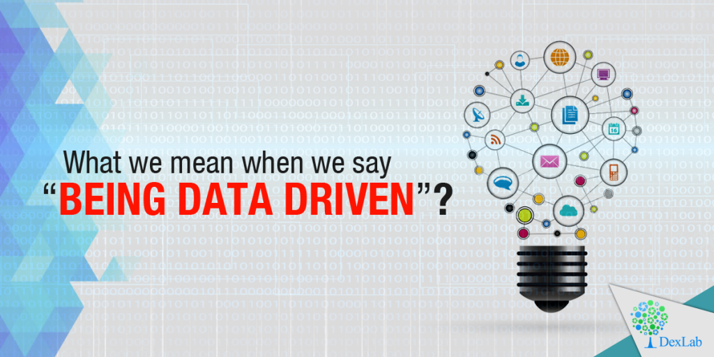 """What we mean by the phrase """"being data driven""""?"""