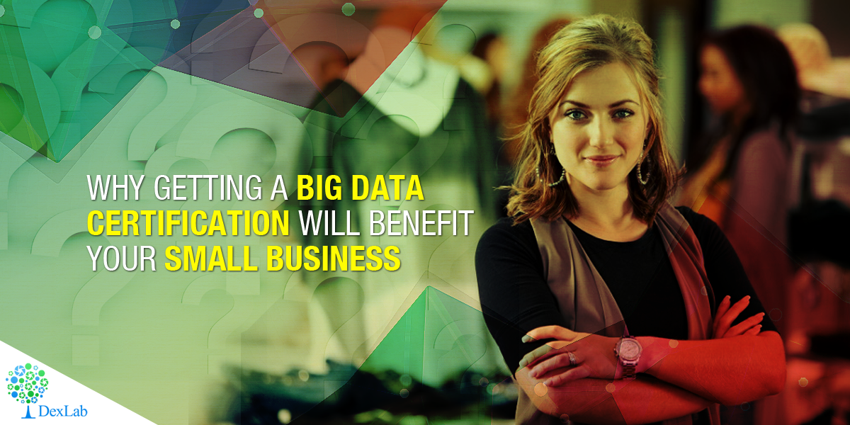 Why Getting a Big Data Certification Will Benefit Your Small Business