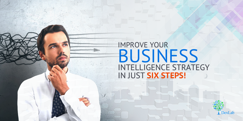 Improve Your Business Intelligence Strategy In Just Six Steps!
