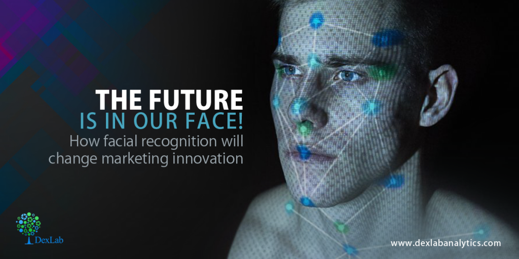 The Future Is In Our Face! How Facial Recognition Will Change Marketing Innovation