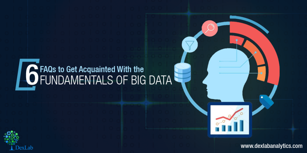 6 FAQs to Get Acquainted With the Fundamentals of Big Data