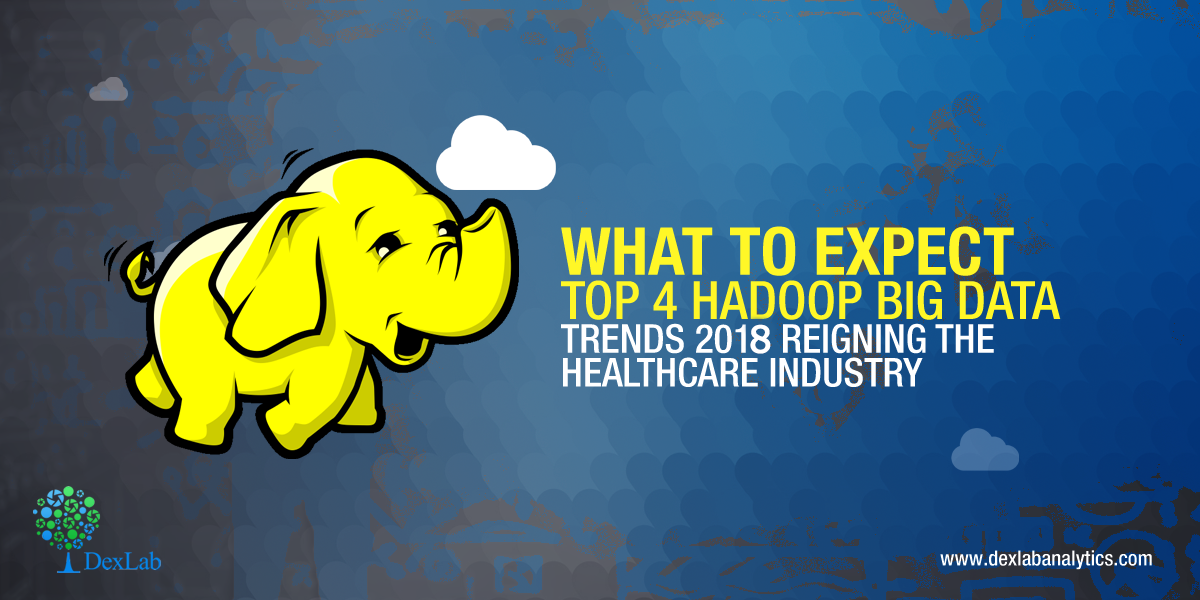 What to Expect: Top 4 Hadoop Big Data Trends 2018 Reigning the Healthcare Industry