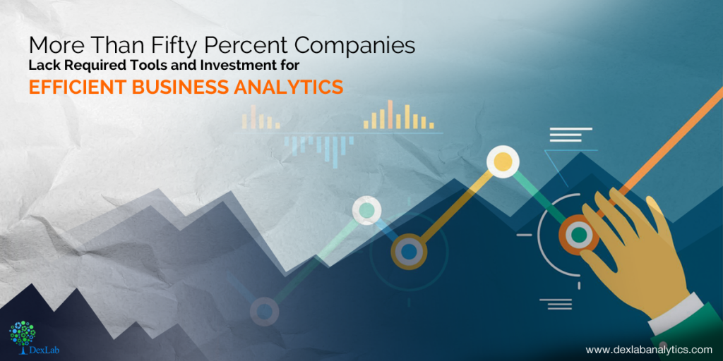More Than Fifty Percent Companies Lack Required Tools and Investment for Efficient Business Analytics