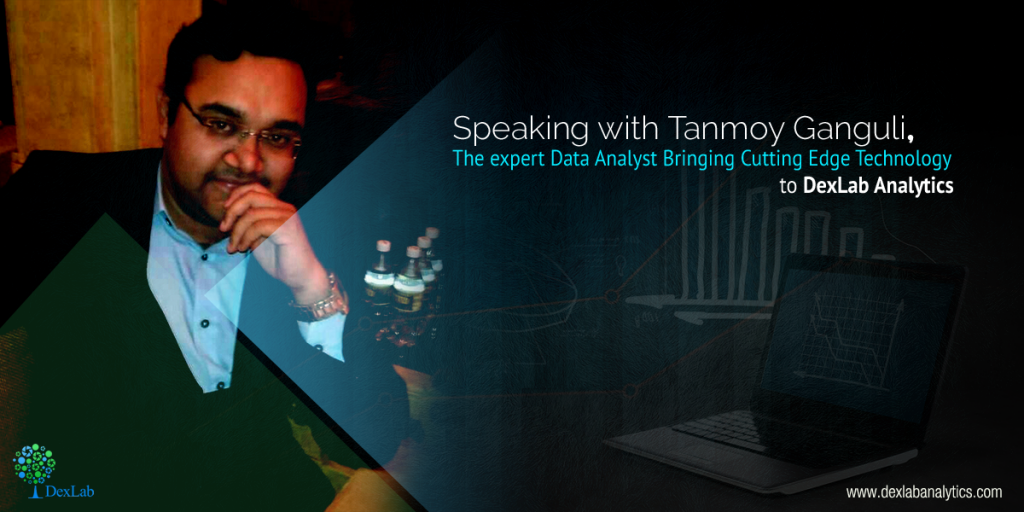 Speaking with Tanmoy Ganguli, the expert Data Analyst Bringing Cutting Edge Technology to DexLab Analytics