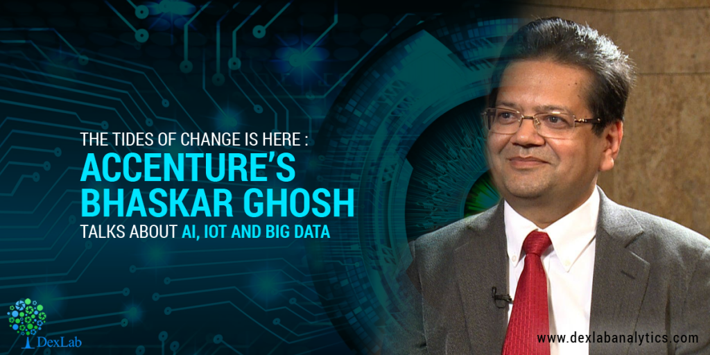 The Tides Of Change Is Here: Accenture's Bhaskar Ghosh Talks About AI, IoT and Big Data