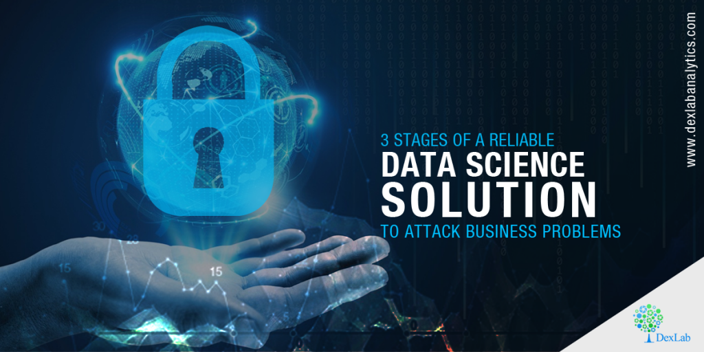 3 Stages of a Reliable Data Science Solution to Attack Business Problems