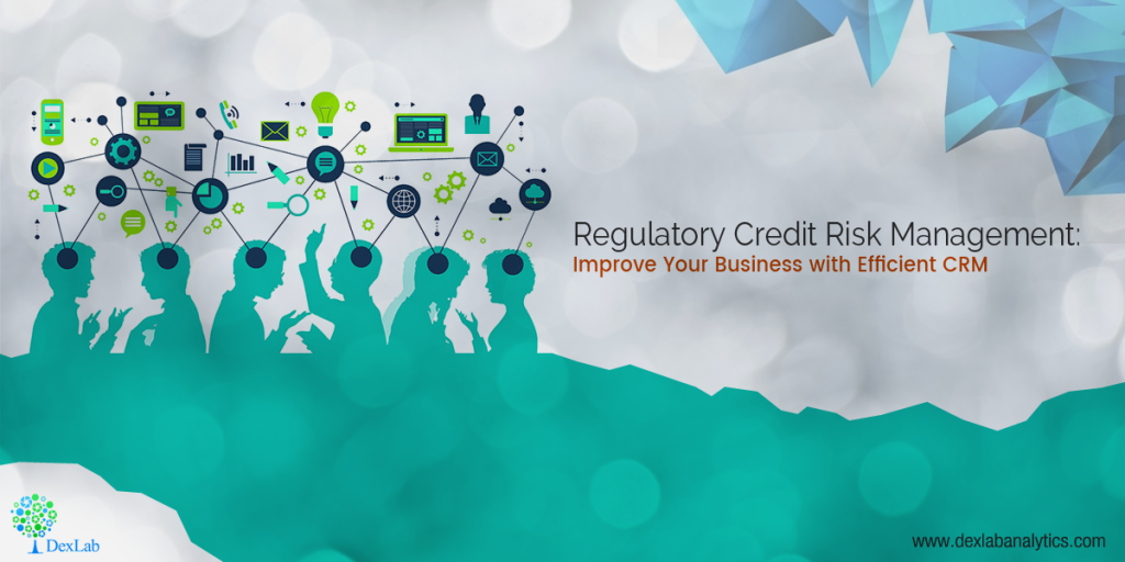 Regulatory Credit Risk Management: Improve Your Business with Efficient CRM