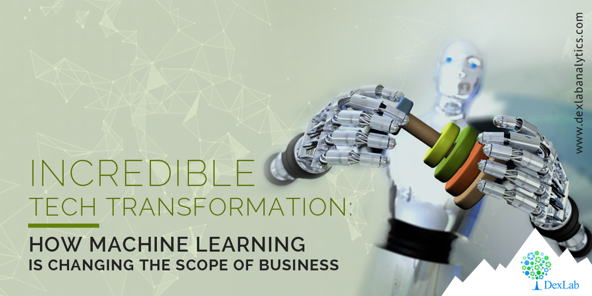 Incredible Tech Transformation: How Machine Learning is changing the Scope of Business
