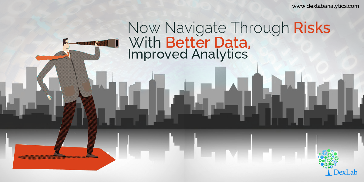 Now Navigate Through Risks with Better Data, Improved Analytics