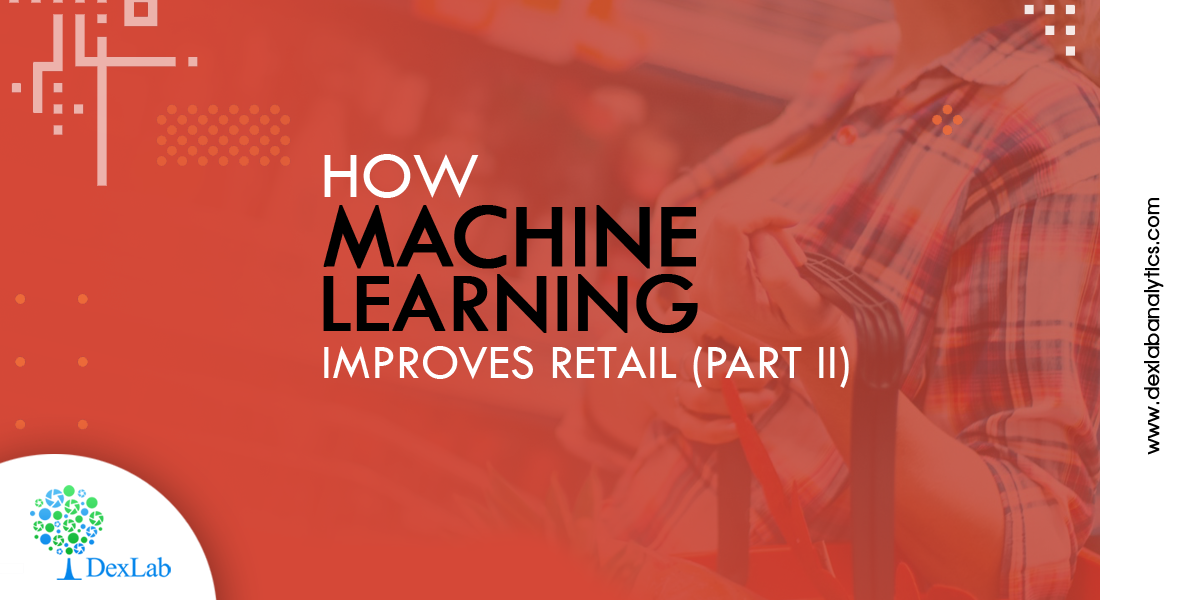 How Machine Learning Coupled With Data Science Improves Retail Scenario (Part II)
