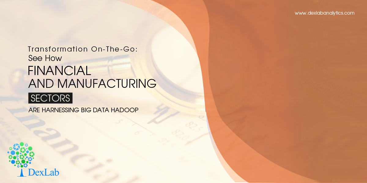 Transformation On-The-Go: See How Financial and Manufacturing Sectors are Harnessing Big Data Hadoop
