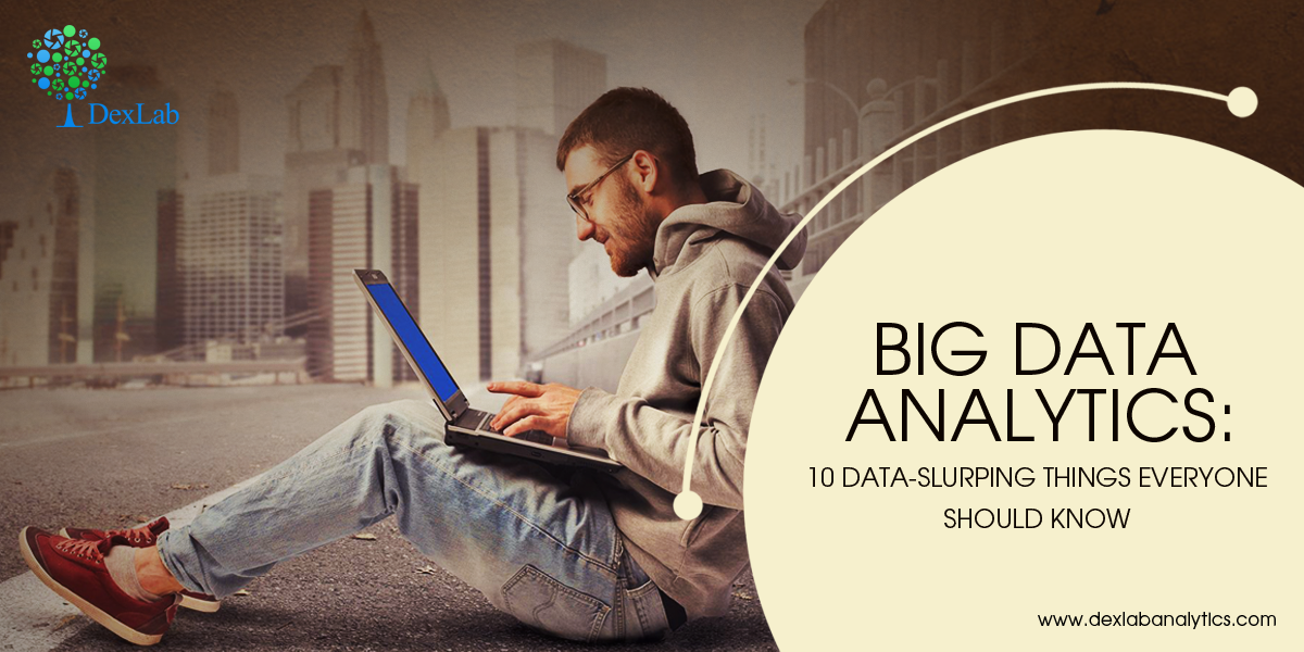 Big Data Analytics: 10 Data-Slurping Things Everyone Should Know