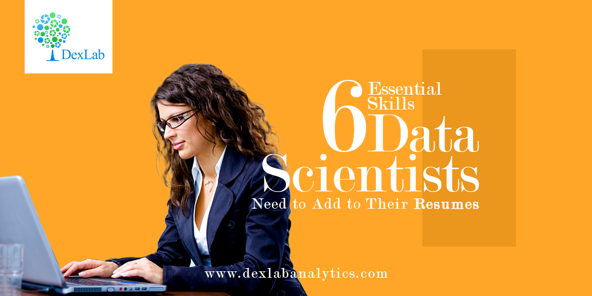 6 Essential Skills Data Scientists Need to Add to Their Resumes