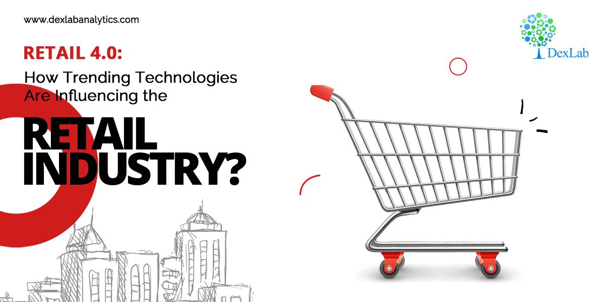 Retail 4.0: How Trending Technologies Are Influencing the Retail Industry?