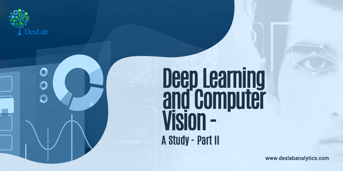 Deep Learning and Computer Vision – A study – Part II