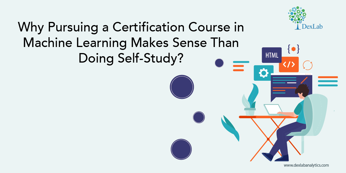 Why Pursuing a Certification Course in Machine Learning Makes Sense Than Doing Self-Study